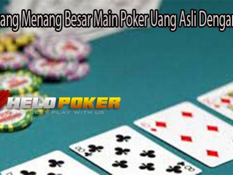 Raih Peluang Menang Besar Main Poker Uang Asli Dengan Cara Ini