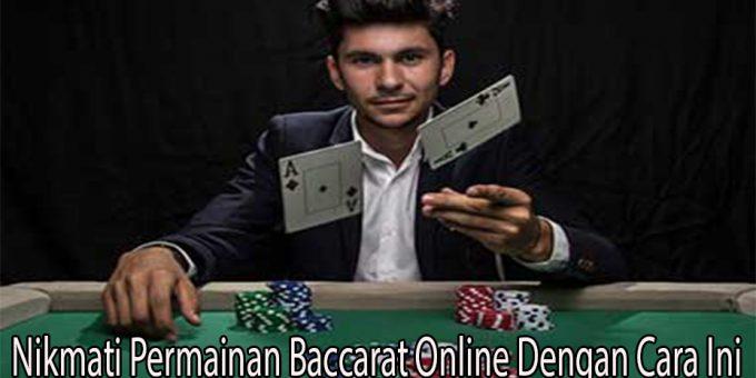 Nikmati Permainan Baccarat Online Dengan Cara Ini